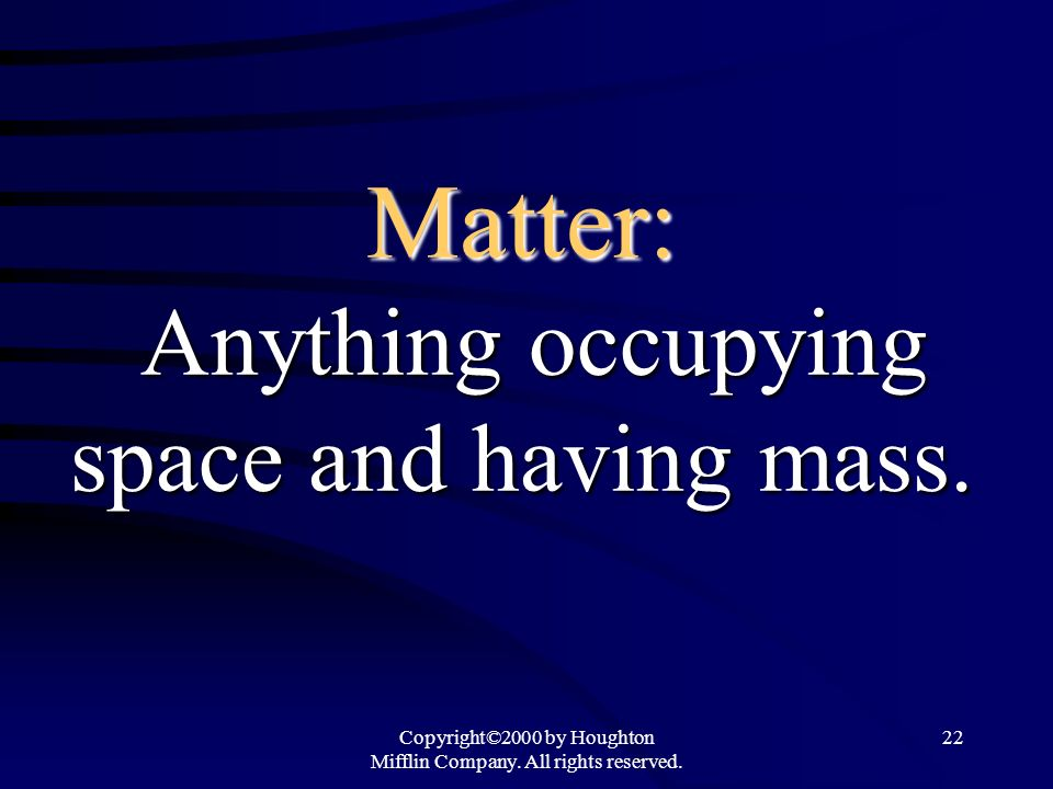 Copyright©2000 by Houghton Mifflin Company. All rights reserved. 22 Matter: Anything occupying space and having mass.