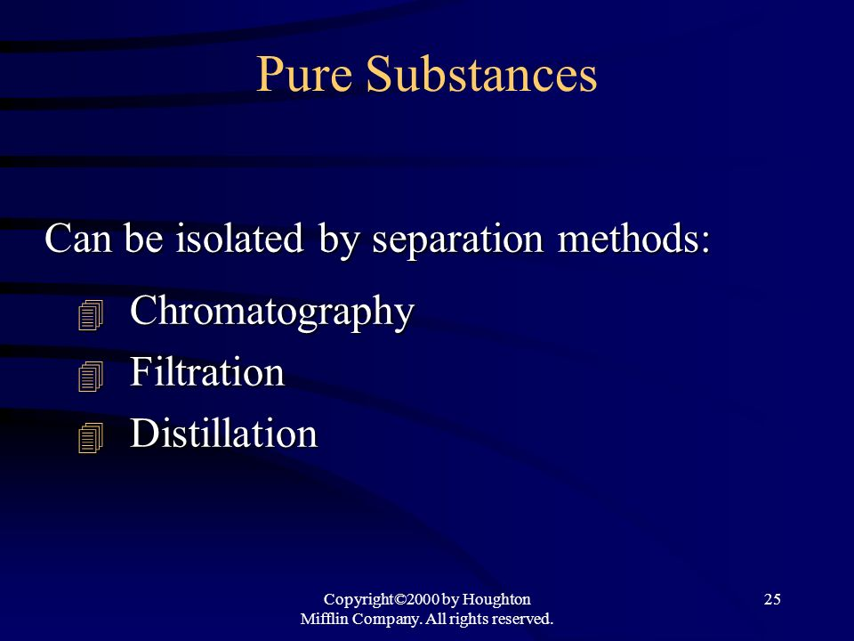 Copyright©2000 by Houghton Mifflin Company. All rights reserved. 25 Pure Substances Can be isolated by separation methods: Chromatography Chromatograp
