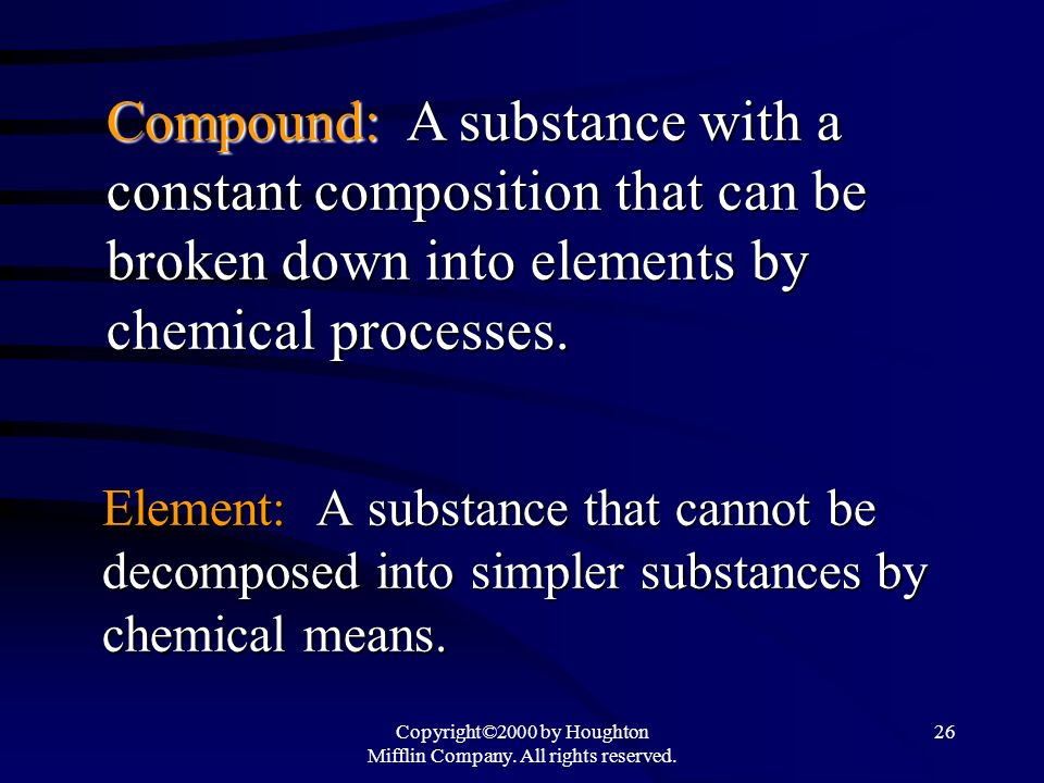 Copyright©2000 by Houghton Mifflin Company. All rights reserved. 26 Element: A substance that cannot be decomposed into simpler substances by chemical
