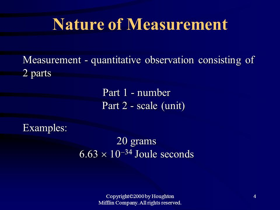 Copyright©2000 by Houghton Mifflin Company. All rights reserved. 4 Nature of Measurement Measurement - quantitative observation consisting of 2 parts