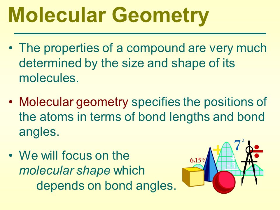 Molecular Geometry The properties of a compound are very much determined by the size and shape of its molecules. Molecular geometry specifies the posi