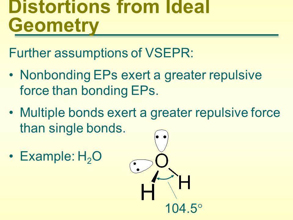 Distortions from Ideal Geometry Further assumptions of VSEPR: Nonbonding EPs exert a greater repulsive force than bonding EPs. Multiple bonds exert a
