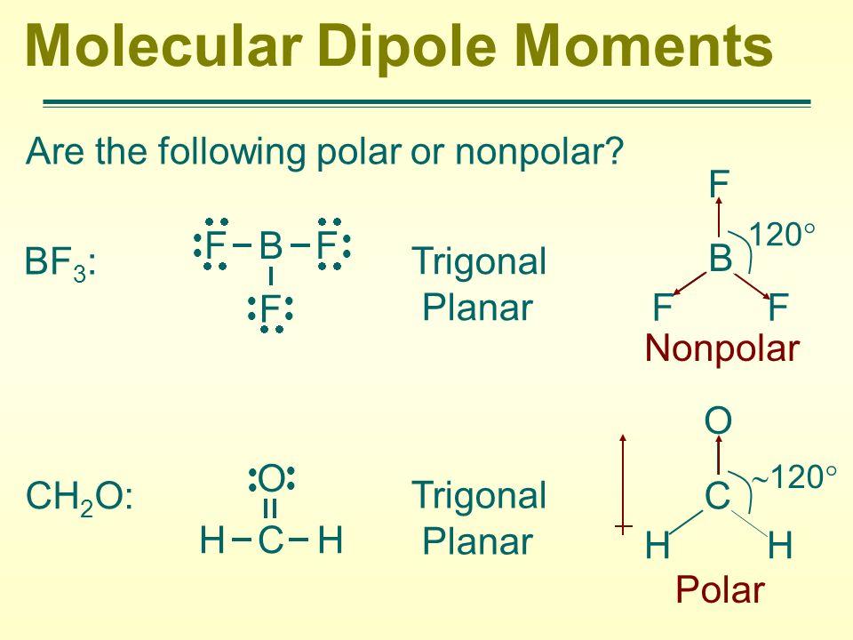 Molecular Dipole Moments Are the following polar or nonpolar? BF 3 : Trigonal Planar Nonpolar CH 2 O: Trigonal Planar F B F F H C H O B F FF 120 C O H