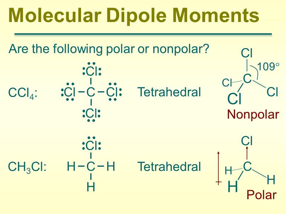 Molecular Dipole Moments Are the following polar or nonpolar? CCl 4 : Tetrahedral Nonpolar CH 3 Cl:Tetrahedral Polar Cl C Cl Cl Cl H C H H Cl C Cl 109