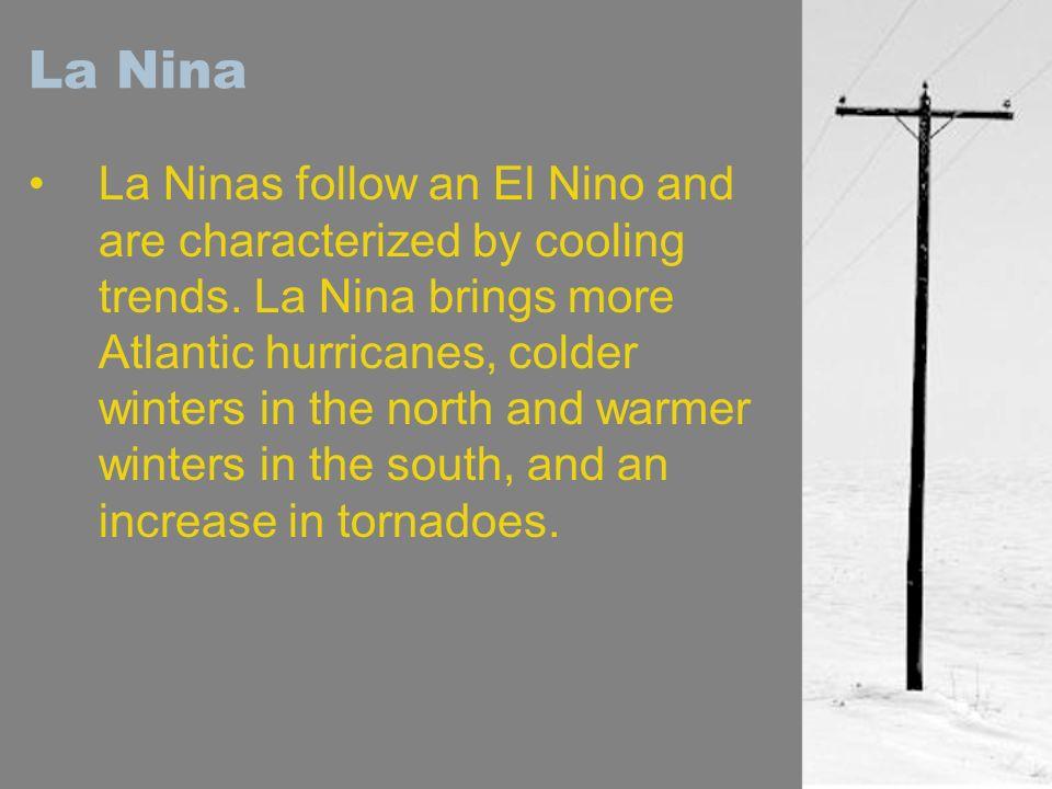La Nina La Ninas follow an El Nino and are characterized by cooling trends. La Nina brings more Atlantic hurricanes, colder winters in the north and w
