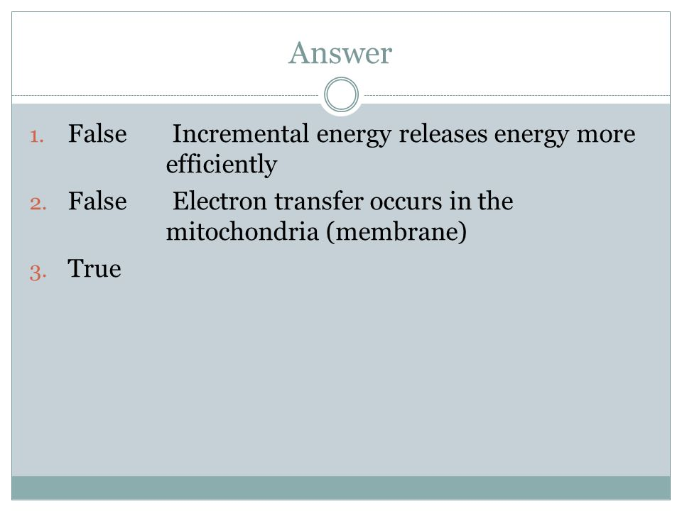 Answer 1. False Incremental energy releases energy more efficiently 2. False Electron transfer occurs in the mitochondria (membrane) 3. True