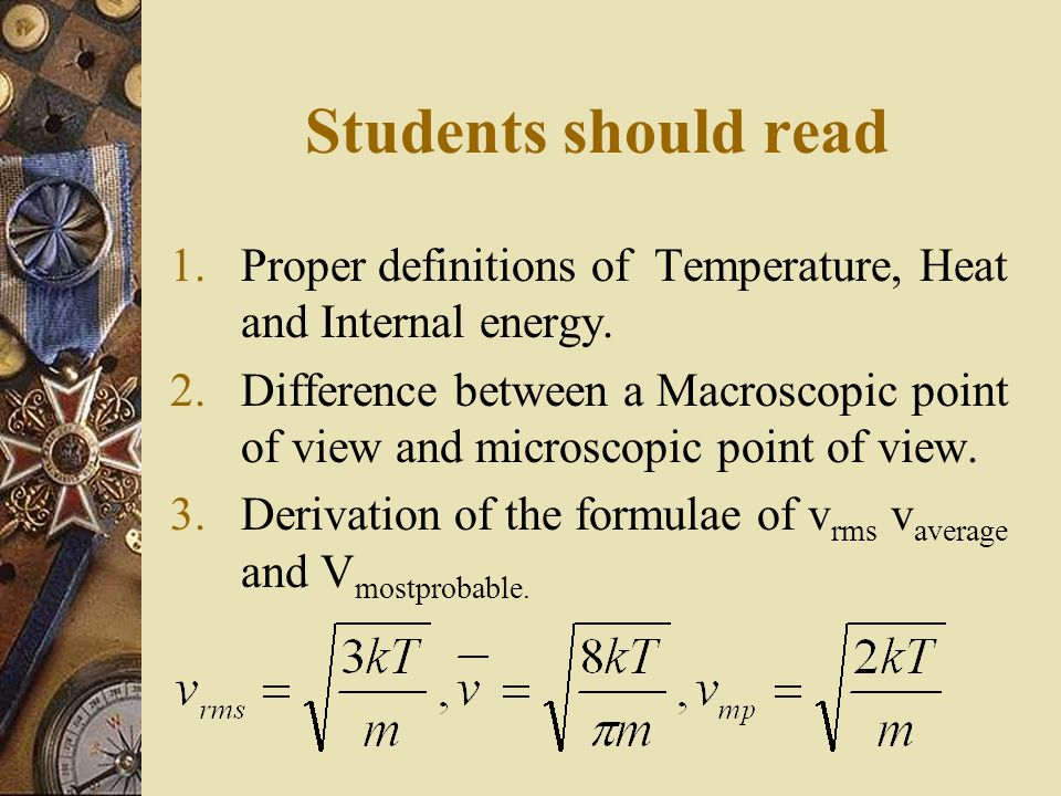 Students should read 1.Proper definitions of Temperature, Heat and Internal energy. 2.Difference between a Macroscopic point of view and microscopic p