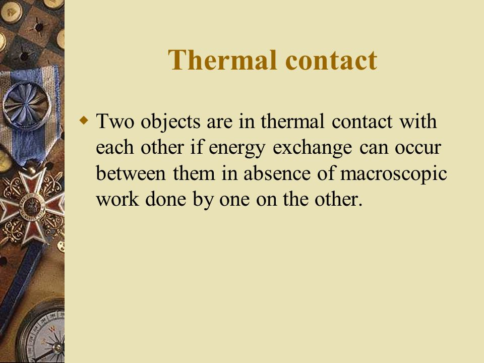 Thermal contact Two objects are in thermal contact with each other if energy exchange can occur between them in absence of macroscopic work done by on