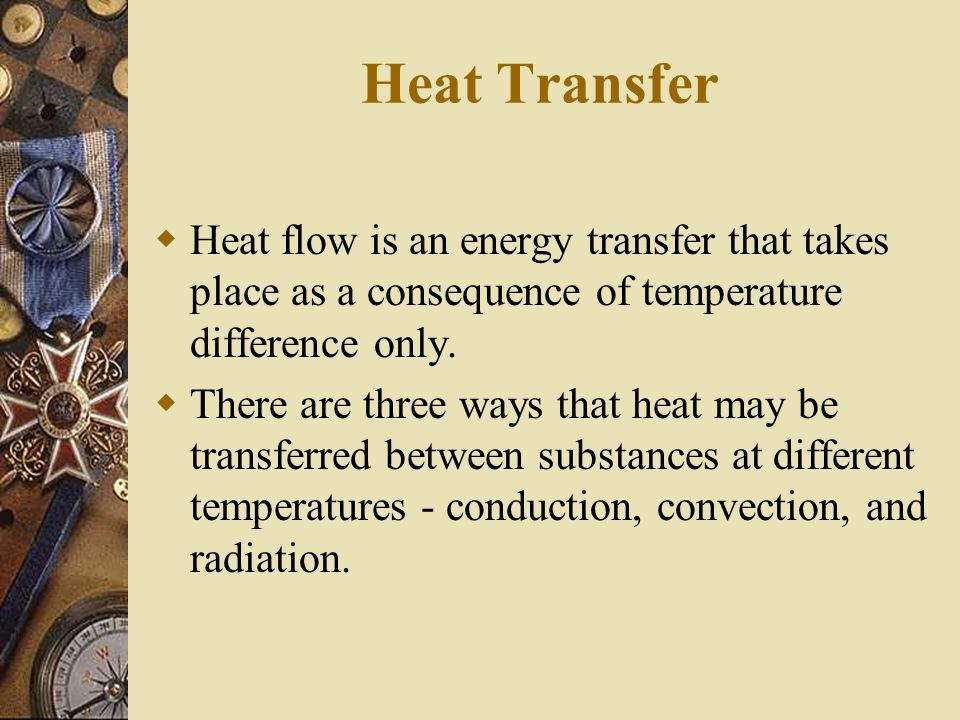 Heat Transfer Heat flow is an energy transfer that takes place as a consequence of temperature difference only. There are three ways that heat may be