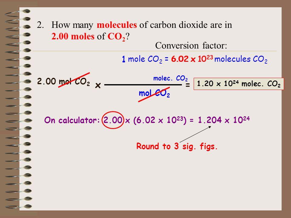 2.How many molecules of carbon dioxide are in 2.00 moles of CO 2 ? 1 mole CO 2 = 6.02 x 10 23 molecules CO 2 Conversion factor: 2.00 mol CO 2 x= molec