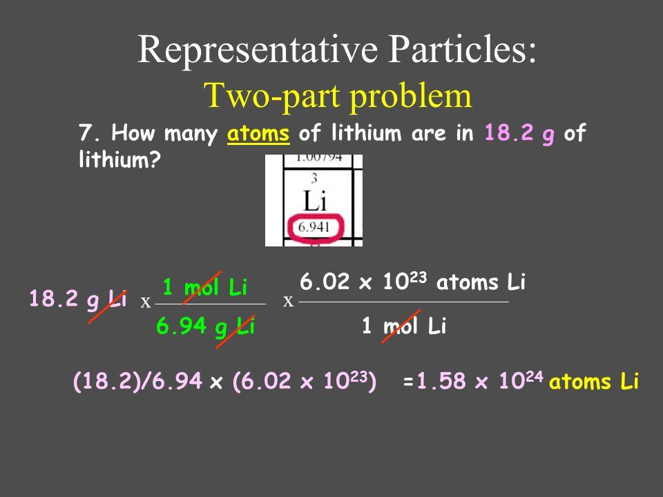 Representative Particles: Using Avogadros Number 6. How many atoms of lithium are in 3.50 moles of lithium? 3.50 mol Li = atoms Li 1 mol Li 6.02 x 10