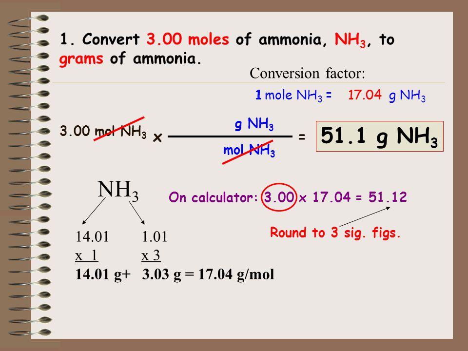 17.04 g NH 3 17.04 g NH 3 NH 3 14.01 g 1.01 g x 3 14.01 g 14.01 g + 3.03 g = x 1 Molar mass of ammonia. 7 N 14.01 1 H 1.01 1 mole NH 3 = 17.04 g NH 3