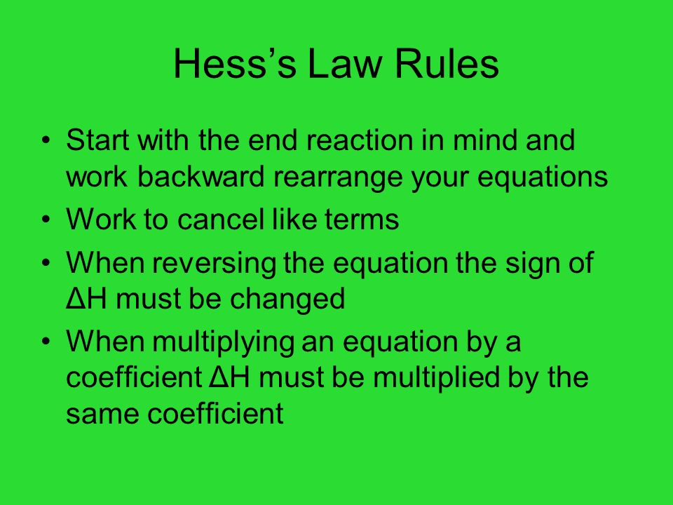 Hesss Law Rules Start with the end reaction in mind and work backward rearrange your equations Work to cancel like terms When reversing the equation t