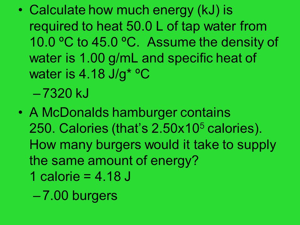 Calculate how much energy (kJ) is required to heat 50.0 L of tap water from 10.0 ºC to 45.0 ºC. Assume the density of water is 1.00 g/mL and specific