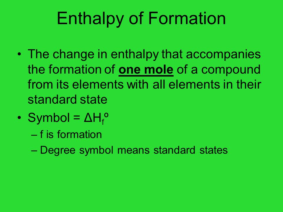 Enthalpy of Formation The change in enthalpy that accompanies the formation of one mole of a compound from its elements with all elements in their sta