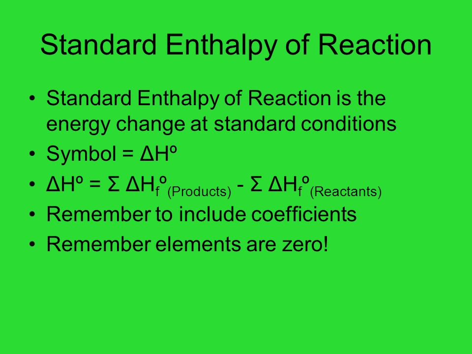 Standard Enthalpy of Reaction Standard Enthalpy of Reaction is the energy change at standard conditions Symbol = ΔHº ΔHº = Σ ΔH f º (Products) - Σ ΔH