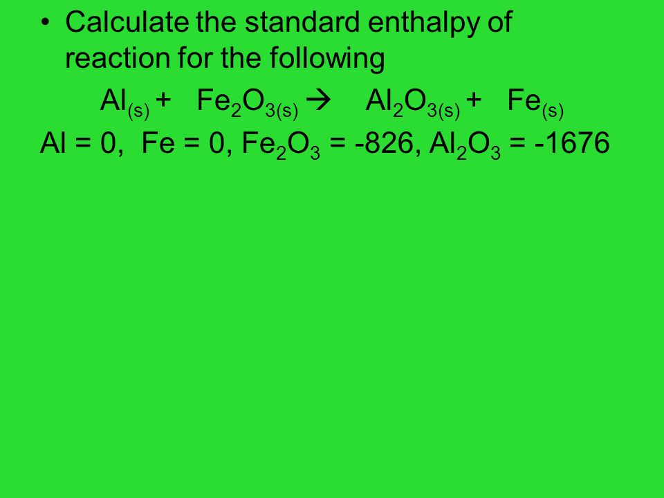 Calculate the standard enthalpy of reaction for the following Al (s) + Fe 2 O 3(s) Al 2 O 3(s) + Fe (s) Al = 0, Fe = 0, Fe 2 O 3 = -826, Al 2 O 3 = -1