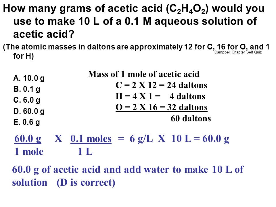 How many grams of acetic acid (C 2 H 4 O 2 ) would you use to make 10 L of a 0.1 M aqueous solution of acetic acid? (The atomic masses in daltons are