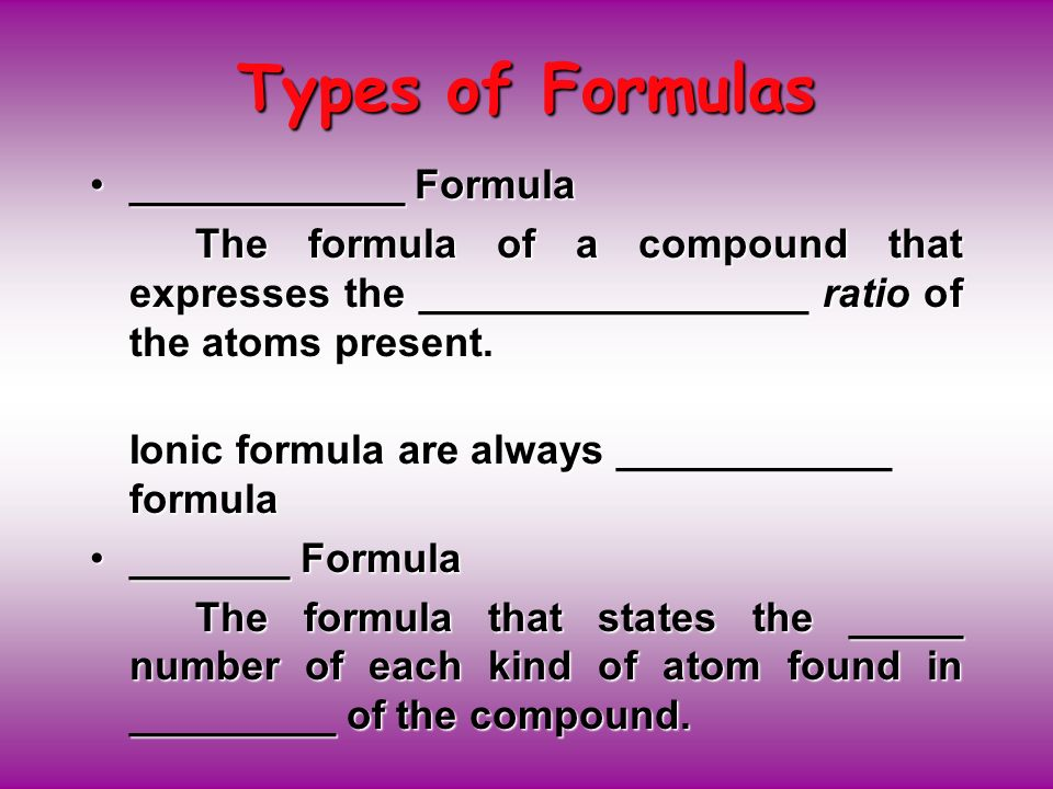Types of Formulas ____________ Formula____________ Formula The formula of a compound that expresses the _________________ ratio of the atoms present.