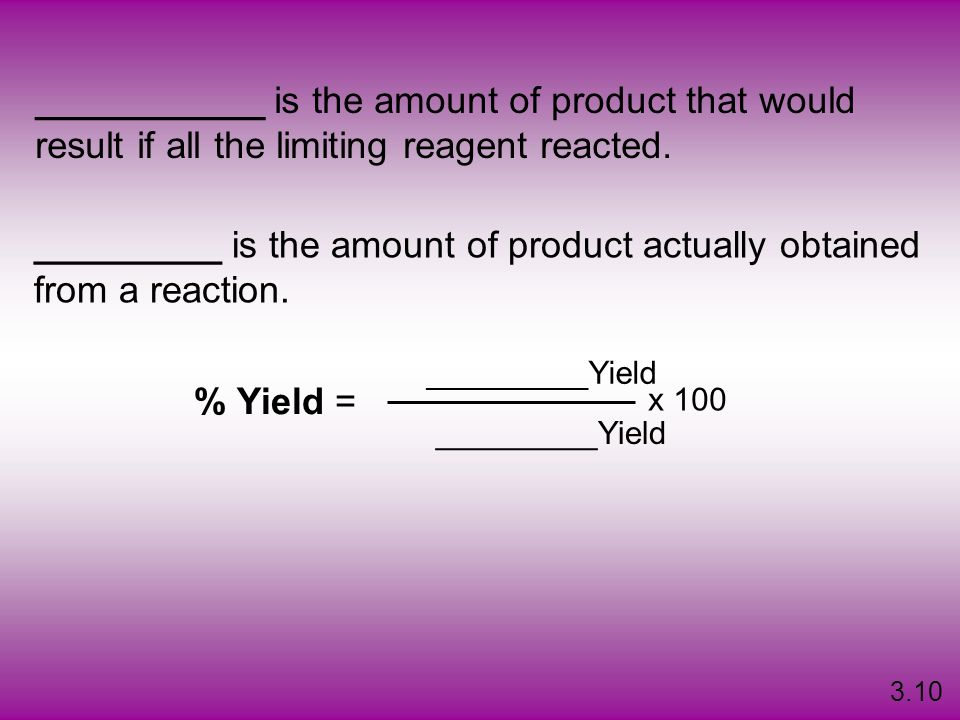 ___________ is the amount of product that would result if all the limiting reagent reacted. _________ is the amount of product actually obtained from