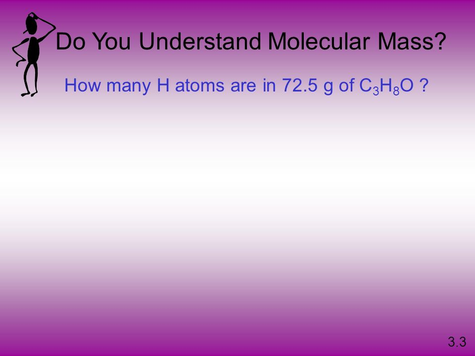 Do You Understand Molecular Mass? How many H atoms are in 72.5 g of C 3 H 8 O ? 3.3