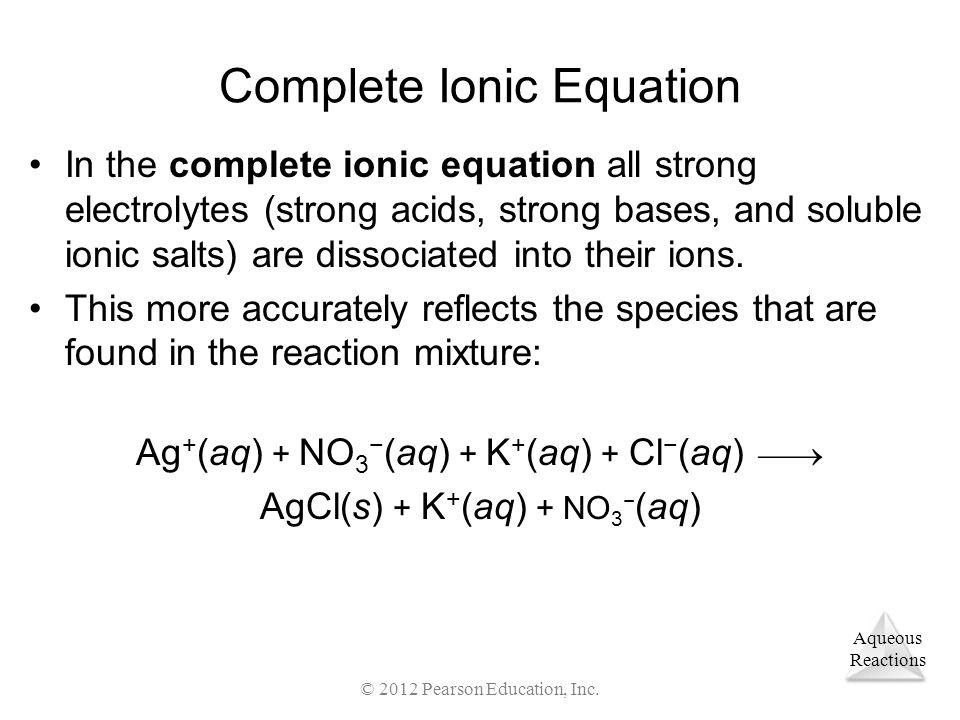 Aqueous Reactions © 2012 Pearson Education, Inc. Complete Ionic Equation In the complete ionic equation all strong electrolytes (strong acids, strong