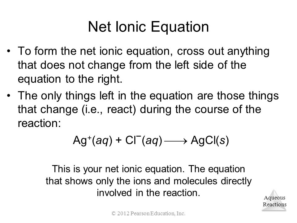 Aqueous Reactions © 2012 Pearson Education, Inc. Net Ionic Equation To form the net ionic equation, cross out anything that does not change from the l