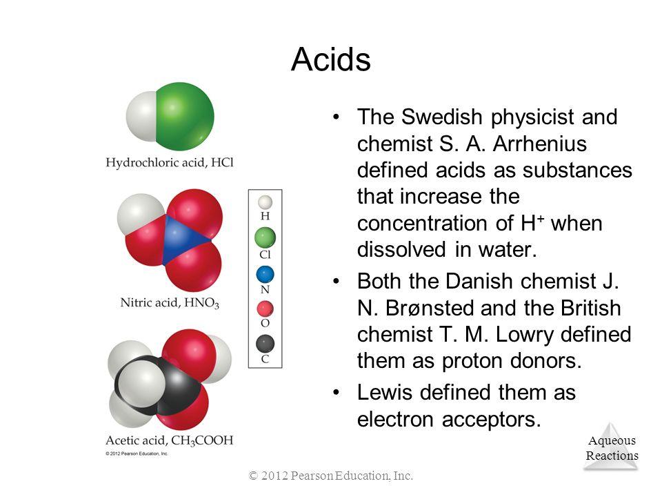 Aqueous Reactions © 2012 Pearson Education, Inc. Acids The Swedish physicist and chemist S. A. Arrhenius defined acids as substances that increase the