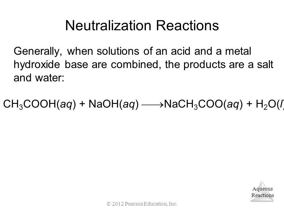 Aqueous Reactions © 2012 Pearson Education, Inc. Neutralization Reactions Generally, when solutions of an acid and a metal hydroxide base are combined