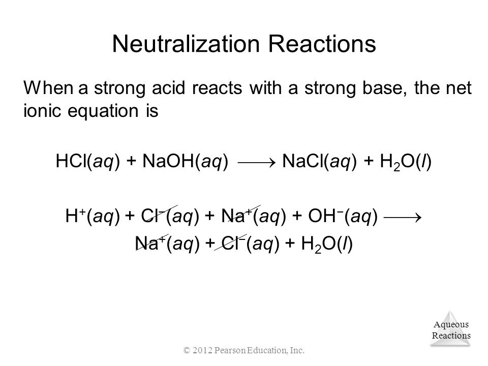 Aqueous Reactions © 2012 Pearson Education, Inc. Neutralization Reactions When a strong acid reacts with a strong base, the net ionic equation is HCl(