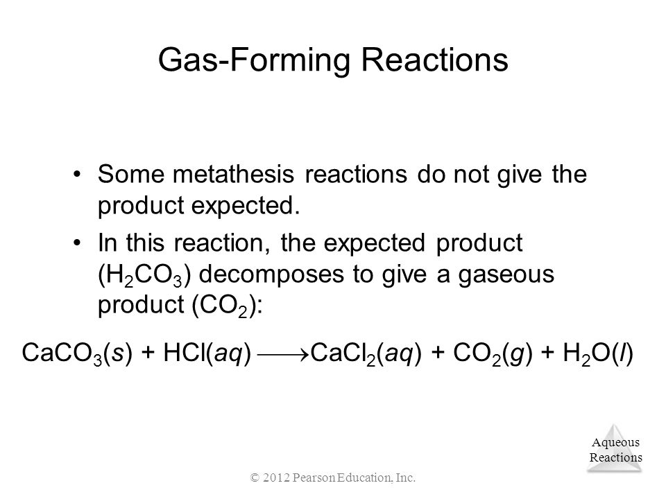 Aqueous Reactions © 2012 Pearson Education, Inc. Gas-Forming Reactions Some metathesis reactions do not give the product expected. In this reaction, t