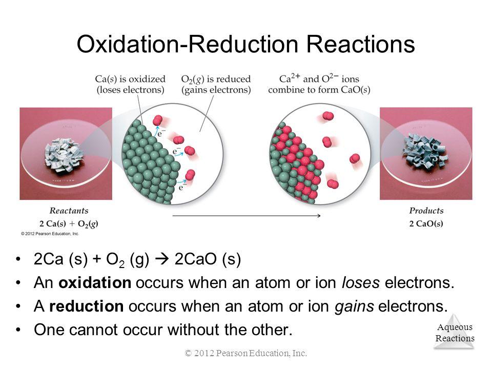 Aqueous Reactions © 2012 Pearson Education, Inc. Oxidation-Reduction Reactions 2Ca (s) + O 2 (g) 2CaO (s) An oxidation occurs when an atom or ion lose