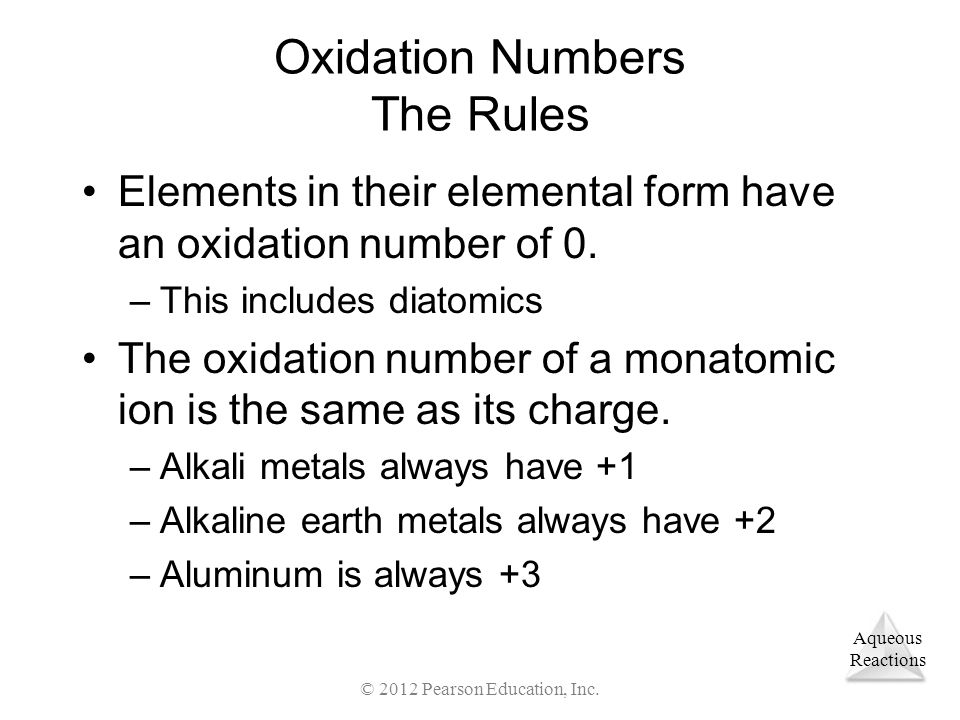 Aqueous Reactions © 2012 Pearson Education, Inc. Oxidation Numbers The Rules Elements in their elemental form have an oxidation number of 0. –This inc