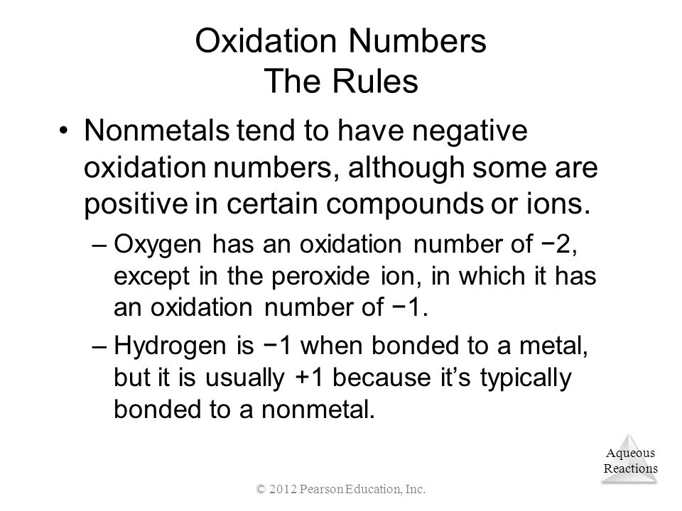 Aqueous Reactions © 2012 Pearson Education, Inc. Oxidation Numbers The Rules Nonmetals tend to have negative oxidation numbers, although some are posi