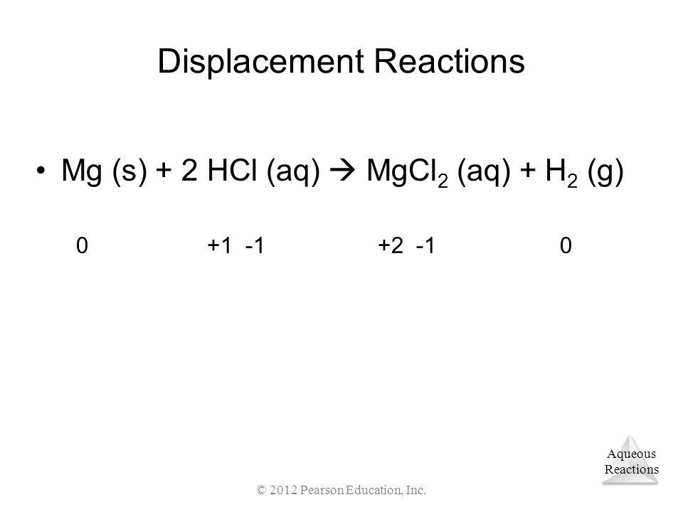 Aqueous Reactions Displacement Reactions Mg (s) + 2 HCl (aq) MgCl 2 (aq) + H 2 (g) © 2012 Pearson Education, Inc. 0 +1 -1 +2 -1 0