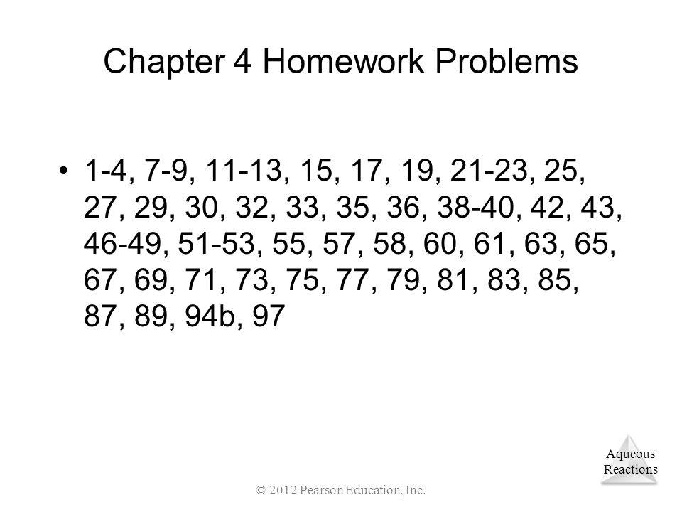 Aqueous Reactions Chapter 4 Homework Problems 1-4, 7-9, 11-13, 15, 17, 19, 21-23, 25, 27, 29, 30, 32, 33, 35, 36, 38-40, 42, 43, 46-49, 51-53, 55, 57,