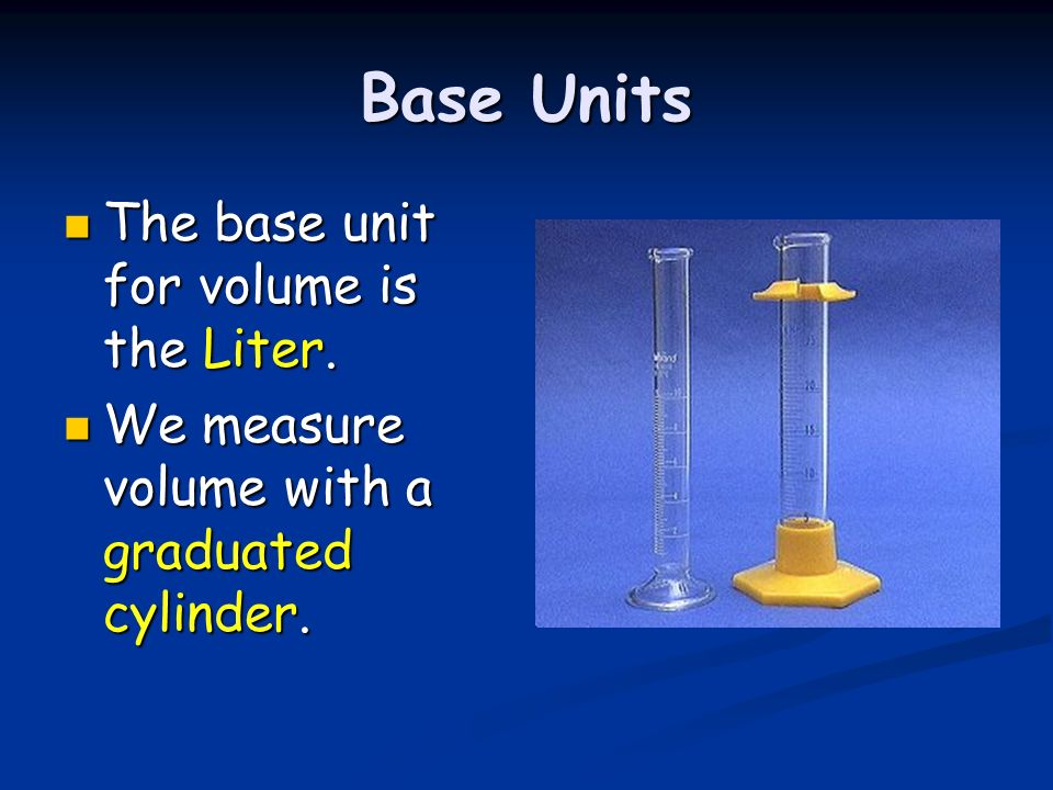 Base Units The base unit for volume is the Liter. The base unit for volume is the Liter. We measure volume with a graduated cylinder. We measure volum