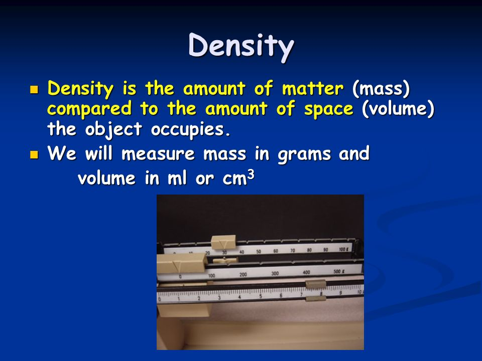 Density Density is the amount of matter (mass) compared to the amount of space (volume) the object occupies. Density is the amount of matter (mass) co