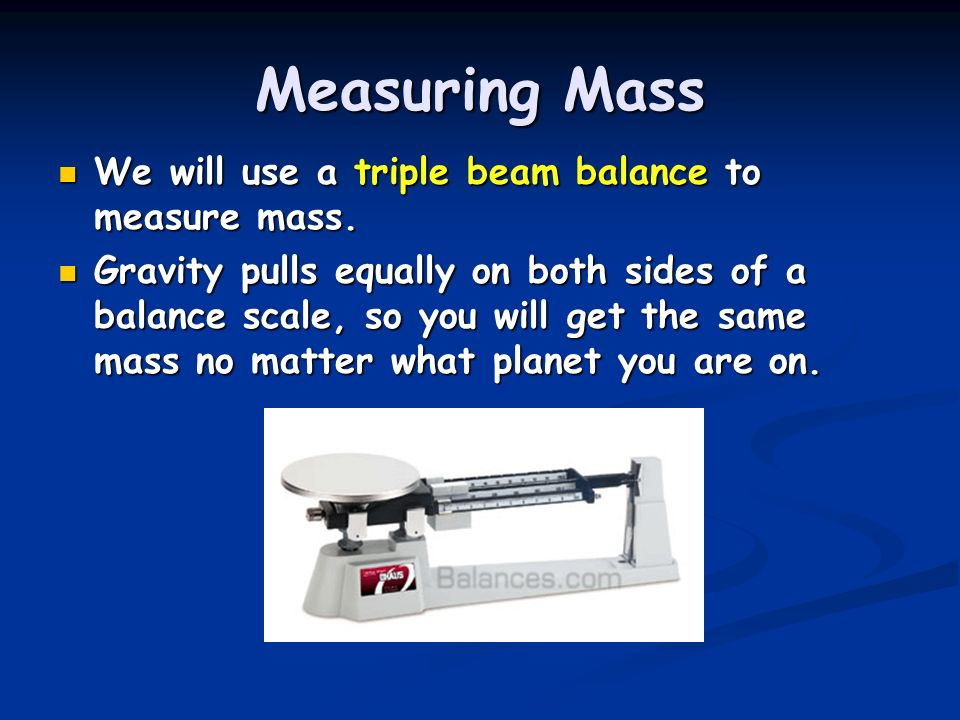 Measuring Mass We will use a triple beam balance to measure mass. We will use a triple beam balance to measure mass. Gravity pulls equally on both sid