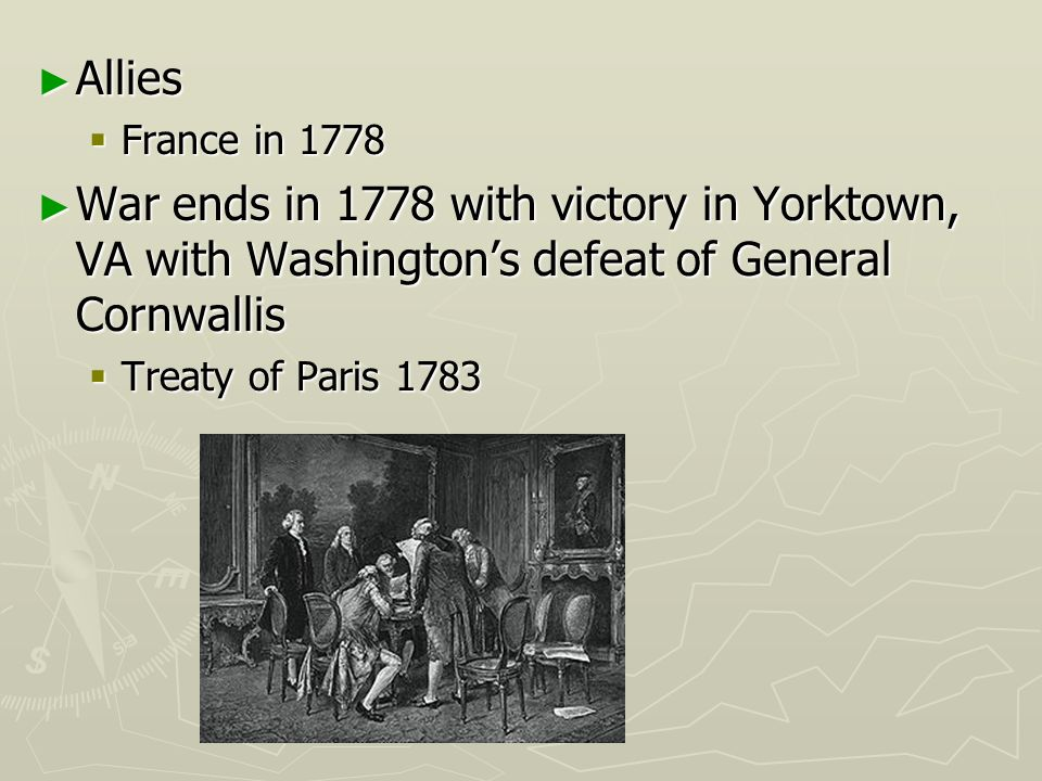 Allies Allies France in 1778 France in 1778 War ends in 1778 with victory in Yorktown, VA with Washingtons defeat of General Cornwallis War ends in 17