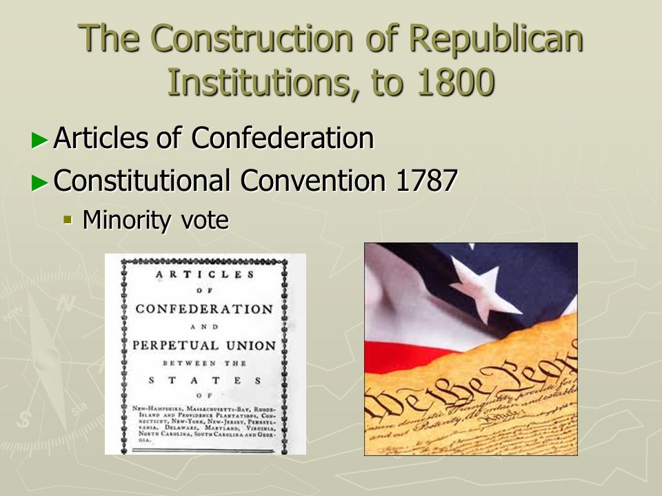 The Construction of Republican Institutions, to 1800 Articles of Confederation Articles of Confederation Constitutional Convention 1787 Constitutional