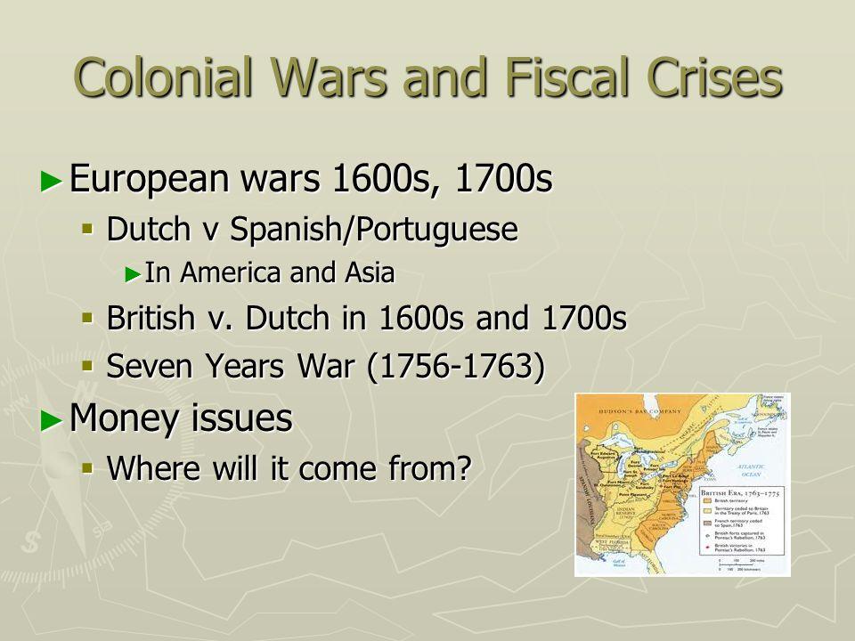 Colonial Wars and Fiscal Crises European wars 1600s, 1700s European wars 1600s, 1700s Dutch v Spanish/Portuguese Dutch v Spanish/Portuguese In America