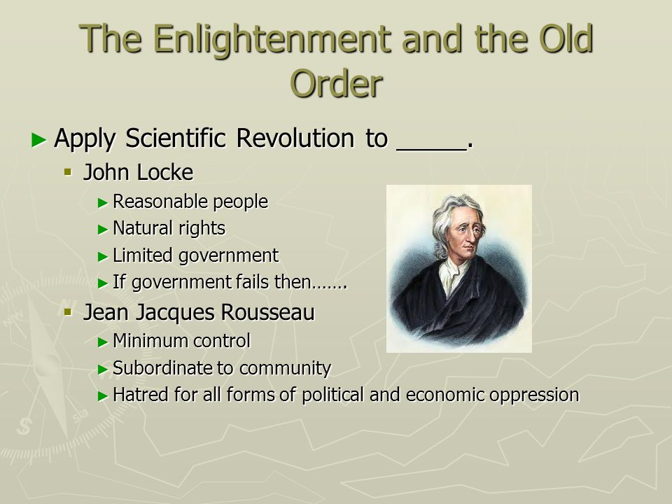 The Enlightenment and the Old Order Apply Scientific Revolution to _____. Apply Scientific Revolution to _____. John Locke John Locke Reasonable peopl