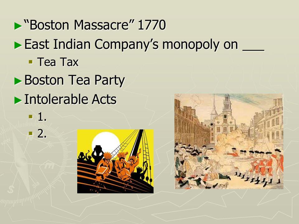 Boston Massacre 1770 Boston Massacre 1770 East Indian Companys monopoly on ___ East Indian Companys monopoly on ___ Tea Tax Tea Tax Boston Tea Party B