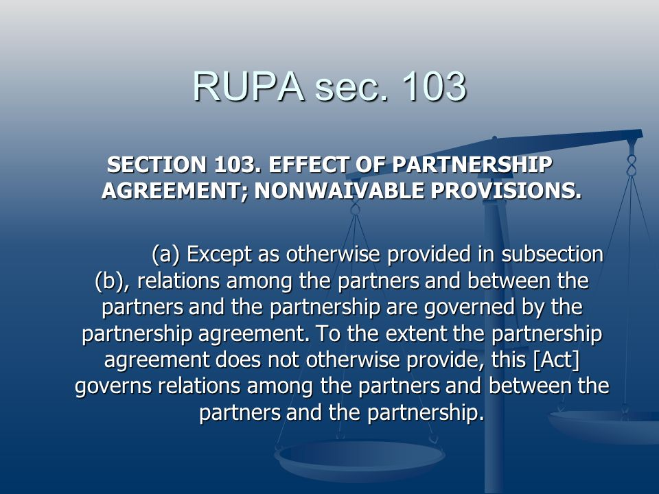 RUPA sec. 103 SECTION 103. EFFECT OF PARTNERSHIP AGREEMENT; NONWAIVABLE PROVISIONS. (a) Except as otherwise provided in subsection (b), relations amon