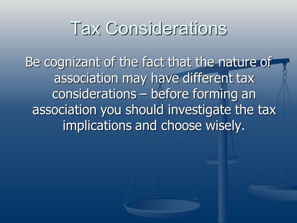 Tax Considerations Be cognizant of the fact that the nature of association may have different tax considerations – before forming an association you s