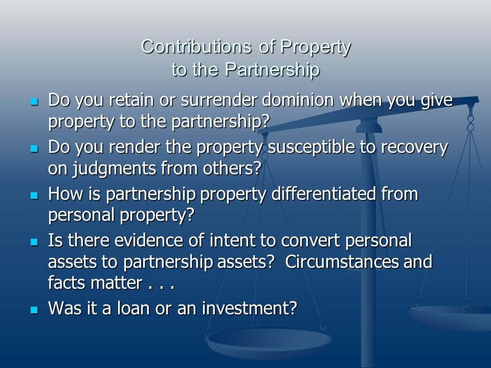 Contributions of Property to the Partnership Do you retain or surrender dominion when you give property to the partnership? Do you retain or surrender