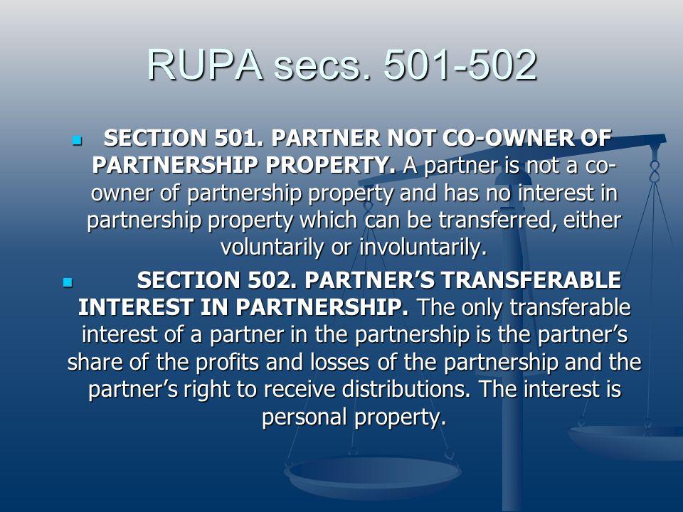RUPA secs. 501-502 SECTION 501. PARTNER NOT CO-OWNER OF PARTNERSHIP PROPERTY. A partner is not a co- owner of partnership property and has no interest