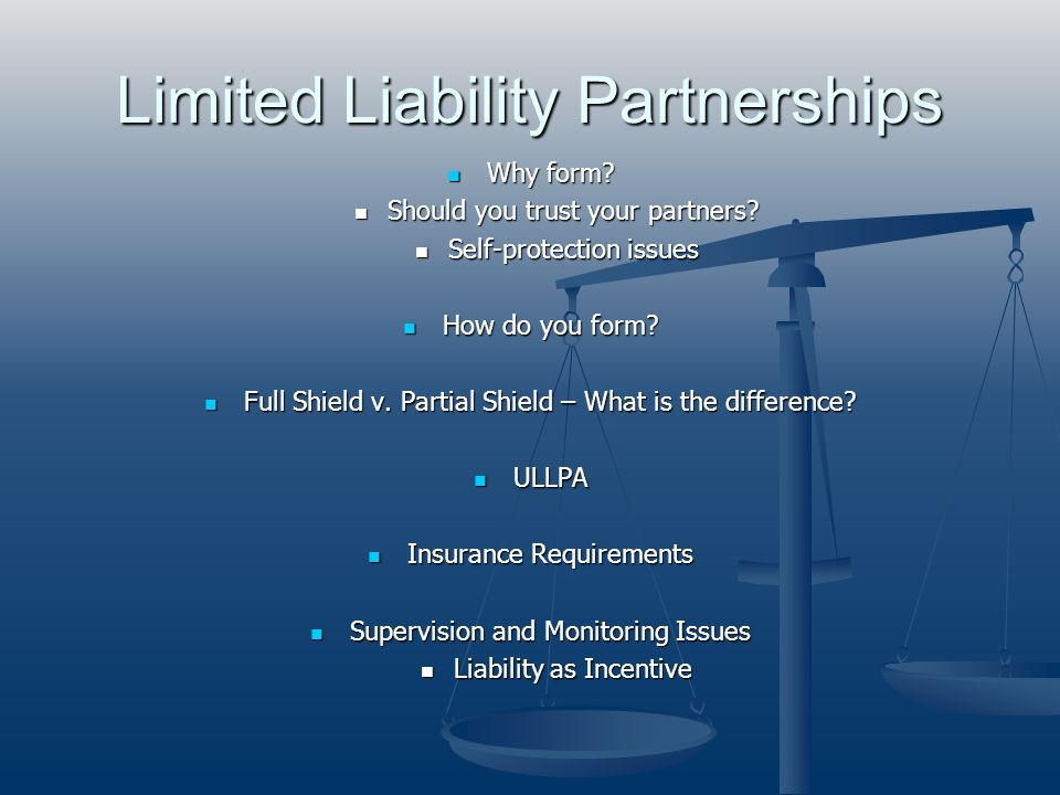 Limited Liability Partnerships Why form? Why form? Should you trust your partners? Should you trust your partners? Self-protection issues Self-protect