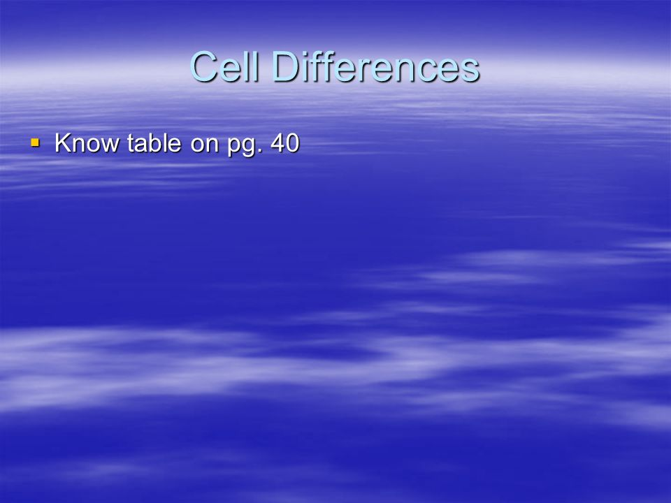 Cell Differences Know table on pg. 40 Know table on pg. 40